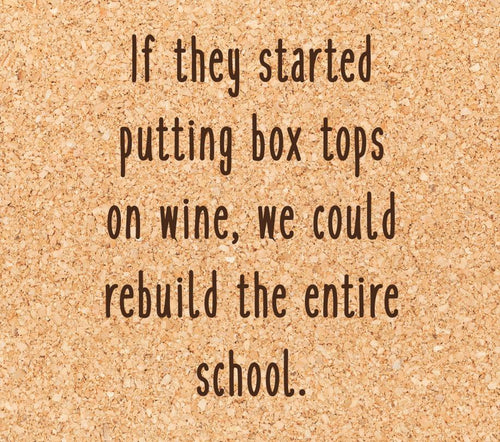 If they started putting box tops on wine, we could rebuild the entire school.