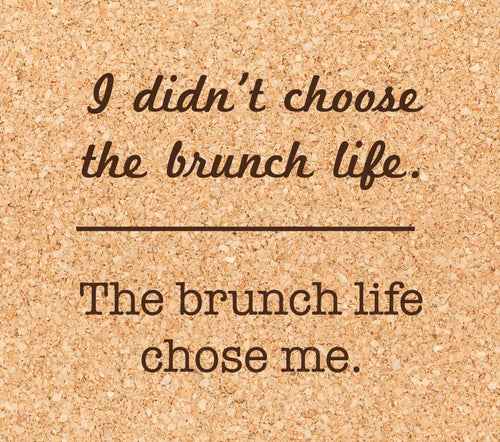 I didn't choose the brunch life.  The brunch life chose me.