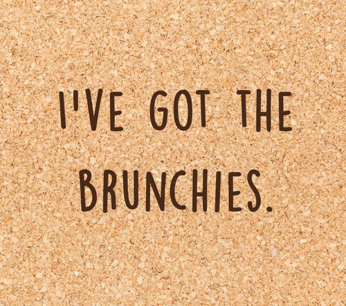 I've got the brunchies.