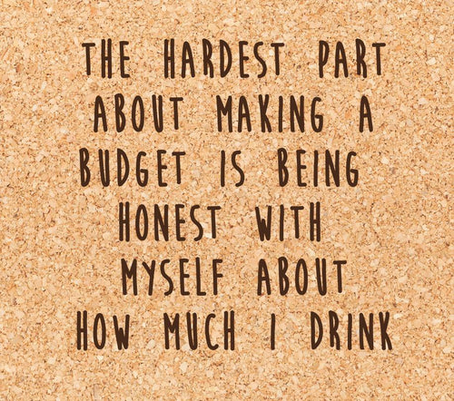 the hardest part about making a budget is being honest with myself about how much I drink.