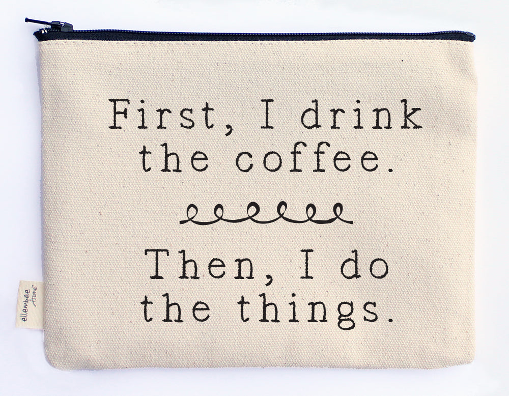 first I drink the coffee, then I do the things zipper pouch