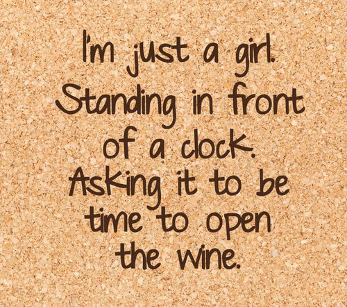 I'm just a girl. Standing in front of a clock. Asking it to be time to open the wine.