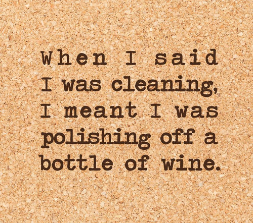 when I said I was cleaning, I meant I was polishing off a bottle of wine.