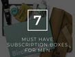 7 Must Have Subscription Boxes For Men