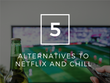 5 Alternatives to Netflix and chill