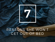 7 Reasons She Won't Get Out of Bed