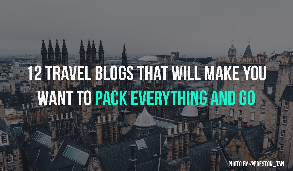 12 Travel Blogs That Will Make You Want To Pack Everything And Go.