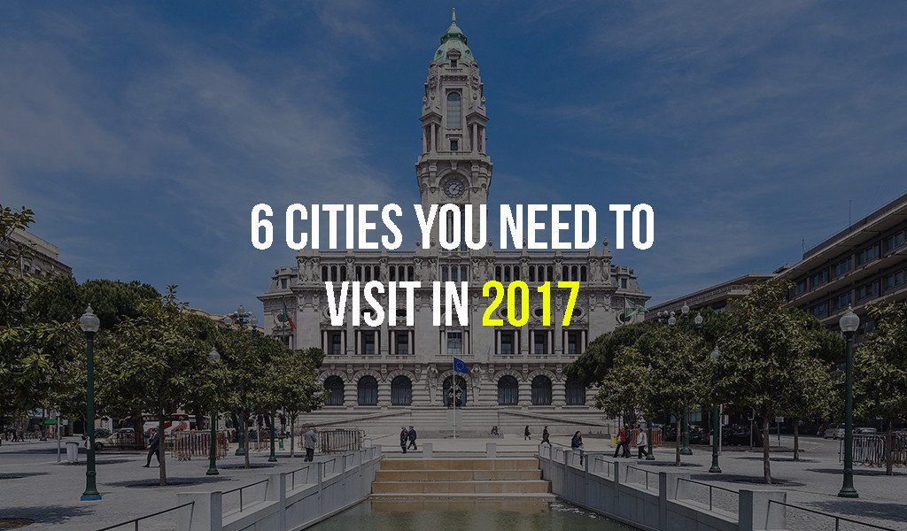 6 Cities You Need to Visit in 2017