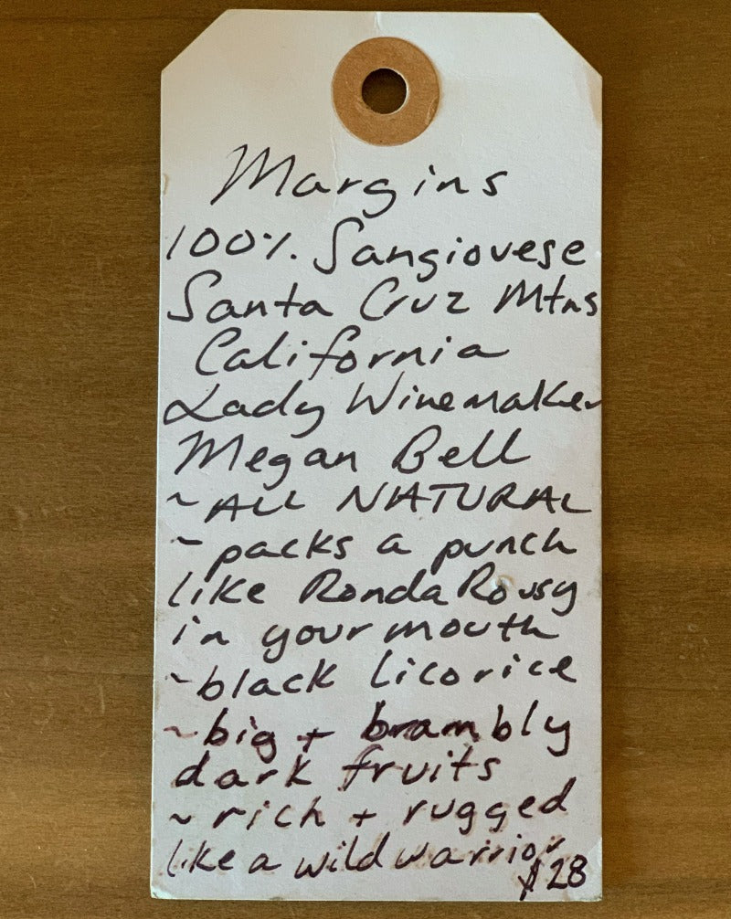 100% Sangiovese. Santa Cruz, California.  Woman winemaker - Megan Bell. All natural. Packs a punch like Ronda Rousey in your mouth. Black licorice. Big & brambly dark fruits. Rich & rugged like a wild warrior.