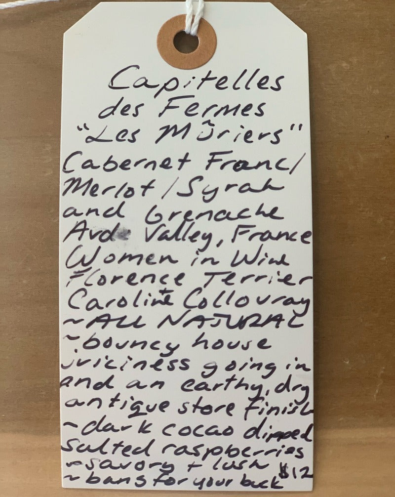Cabernet Franc/Merlot/Syrah/Grenache. Upper Aude Valley, France.  Woman winemakers - Florence Terrier & Caroline Collouray. All natural. Bouncy house juiciness going in and an earthy, dry antique store finish. Dark cocoa dipped salted raspberries. Savory and lush. Bang for your buck.