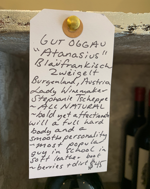Gut Oggau Atanasius wine Blaüfrankisch Zwéigelt Burgenland, Austria  Lady winemaker - Stephanie Tscheppe. All natural. Bold yet affectionate with a full, hard body and a smooth personality. Most popular guy in school in a soft leather boot. Berries + dirt.