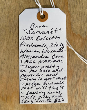100% Dolcetto. Piemonte, Italy.  Woman winemaker - Alessandra Bera. All natural.  Super pretty on the nose while powerful and chewy in your mouth. Mega minerals that will tingle. Savory herbs. Soft, silky and sexy finish.