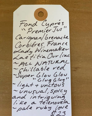 """Premier Jus"" Carignan/Grenache Corbiéres, France.  Woman winemaker - Laetitia Ourliac. All natural. Chillable red. Super Glou Glou ""Glug Glug"". Light + unctous. Unusual, spicy and intriguing like a telenovela. Pale ruby love."