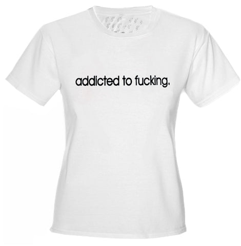 Addicted To Fu*king Girls T-Shirt White