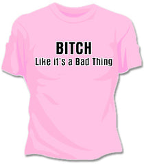 Bitch Like It's A Bad Thing Girls T-Shirt