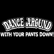 Dance Around With Your Pants Down