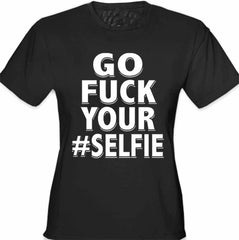 Go F*ck Your #Selfie Girl's T-Shirt