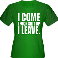 I Come I F*ck Sh*t Up I Leave Girl's T-Shirt