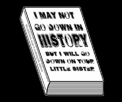 I May Not Go Down in History T-Shirt