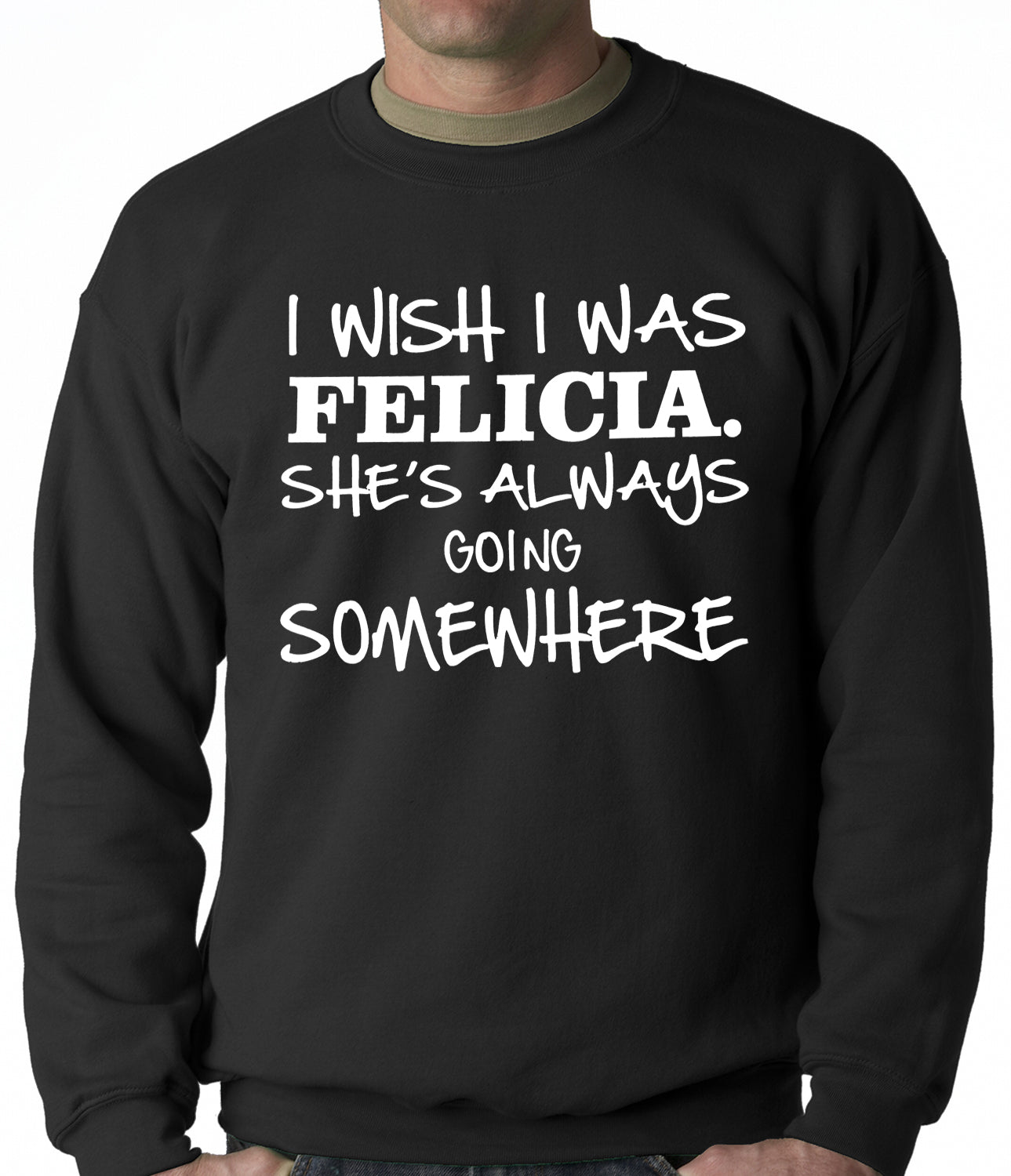 I Wish I Was Felicia. She's Always Going Somewhere Adult Crewneck