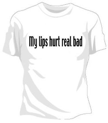 My Lips Hurt Real Bad Girls T-Shirt