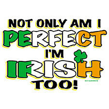 Not Only Am I Perfect And I'm Irish Too