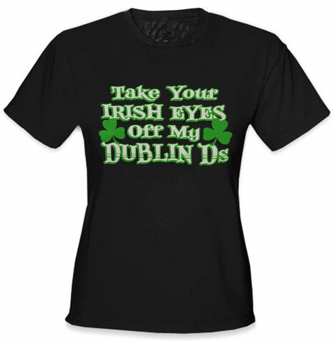 Take Your Irish Eyes Off My Dublin Ds Girls T-Shirt