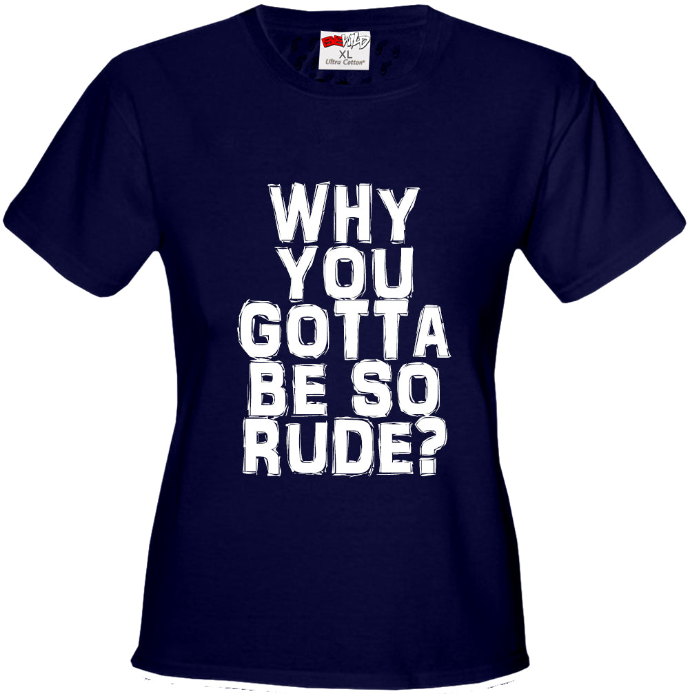 Why You Gotta Be So Rude? Girl's T-Shirt