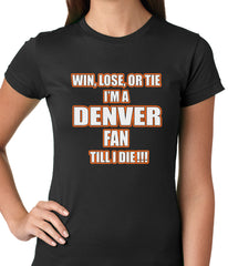 Win Lose Or Tie, I'm A Denver Fan Til I Die Football Ladies T-shirt