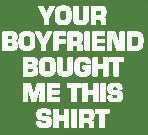 Your Boyfriend Bought Me This T-Shirt (Mens)