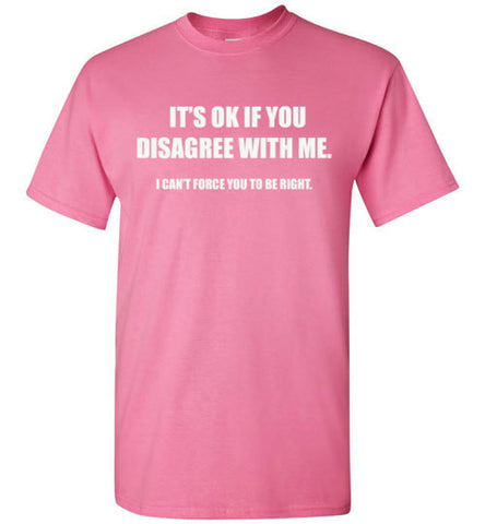 IT'S OK IF YOU DISAGREE WITH ME TEE