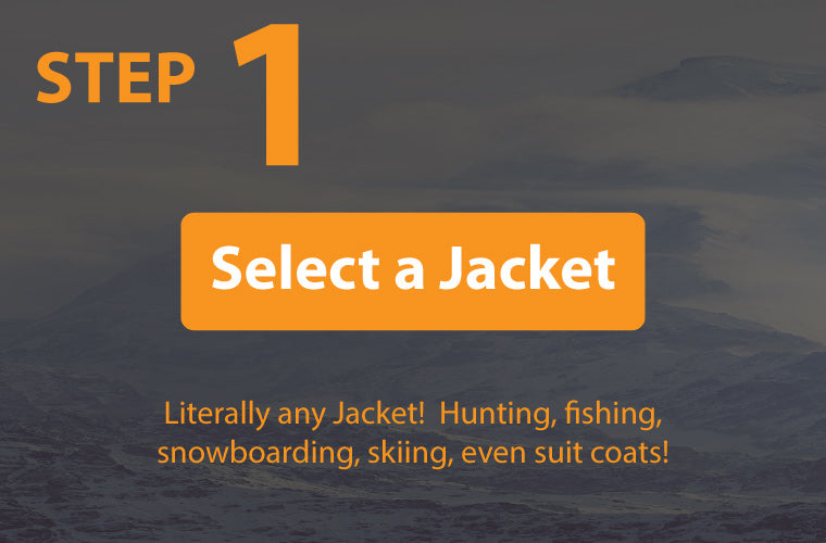 step one the torch coat heater fits in any jacket so you must select a jacket for hunting or fishing or skiing or snowboarding