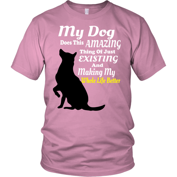 My Dog Makes My Whole Life Better - Shirts