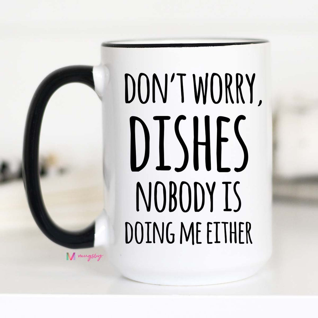 Don't Worry Dishes, Nobody Is Doing Me Either Mug