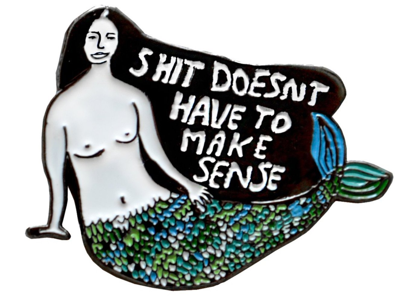 Shit Doesn't Have To Make Sense Pin