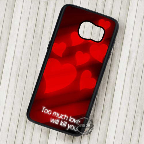 Too Much Love Will Kill You Quote - Samsung Galaxy S7 S6 S5 Note 7 Cases & Covers
