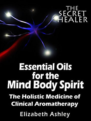 Essential Oils for The Mind Body Spirit: The Holistic Medicine of Clinical Aromatherapy (The Secret Healer Book 2)
