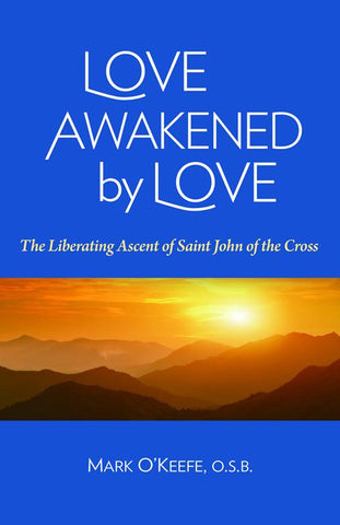 Love Awakened by Love: The Liberating Ascent of  Saint John of the Cross