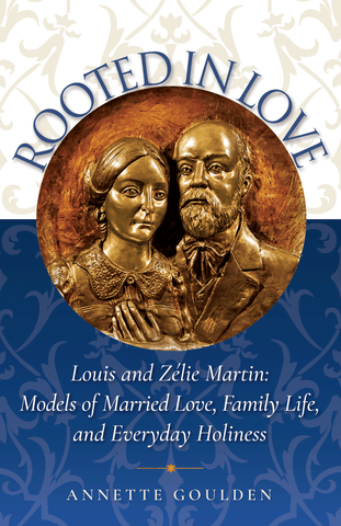 Rooted in Love: Louis and Zélie Martin: Models of Married Love, Family Life, and Everyday Holiness