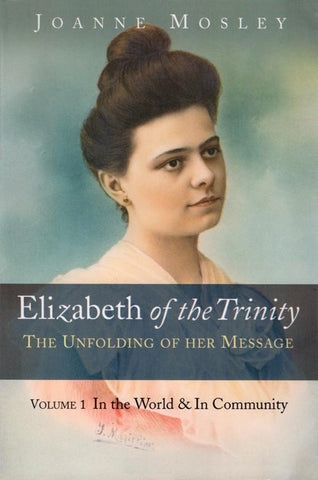 Elizabeth of the Trinity: The Unfolding of Her Message - Volume 1: In the World and In Community