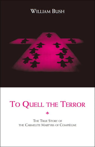 To Quell the Terror: The True Story of the  Carmelite Martyrs of Compiègne