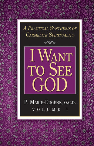 I Want To See God: A Practical Synthesis of Carmelite Spirituality  Volume 1