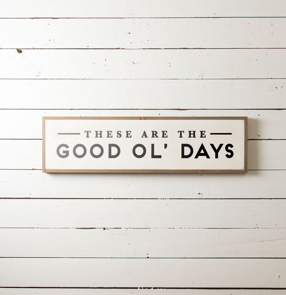 These are the Good Ol' Days Wall Sign - The Painted Porch Co