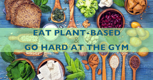 How to Eat Plant-Based and Still Go Hard at the Gym