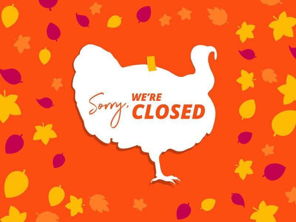 We will be closed for the holiday 11/19 - 11/23