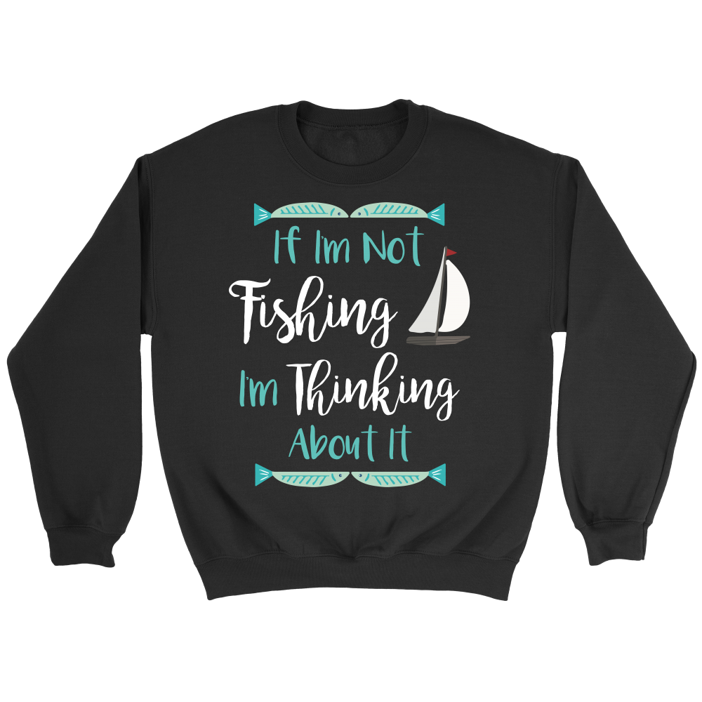 If I'm Not Fishing I'm Thinking About It Crew Neck Unisex Sweatshirt USA MADE - Survival Camping Pro