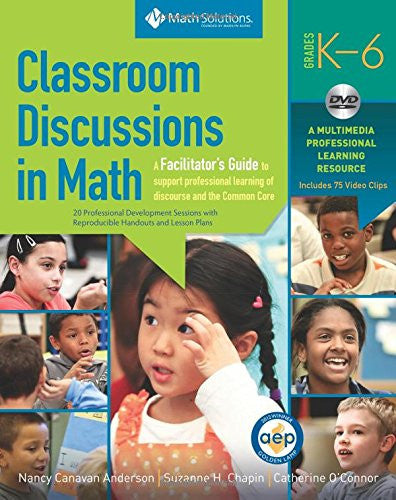 Classroom Discussions in Math: A Facilitator's Guide to Support Professional Learning of Discourse and the Common Core, Grades K-6