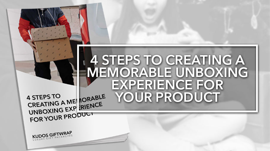 4 STEPS TO CREATING A MEMORABLE UNBOXING EXPERIENCE FOR YOUR PRODUCT