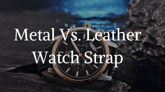 Metal Vs. Leather Watch Strap