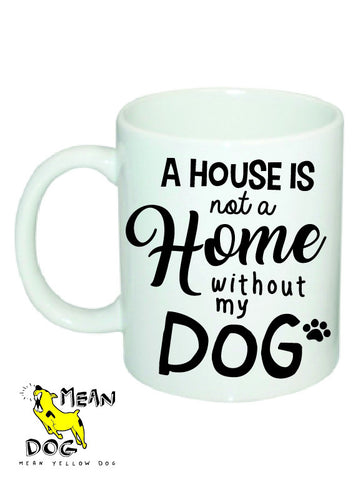Mean Yellow Dog - MUG 007 - A House is not a HOME without my DOG